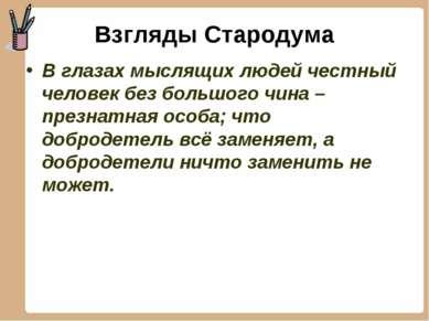 Взгляды Стародума В глазах мыслящих людей честный человек без большого чина –...