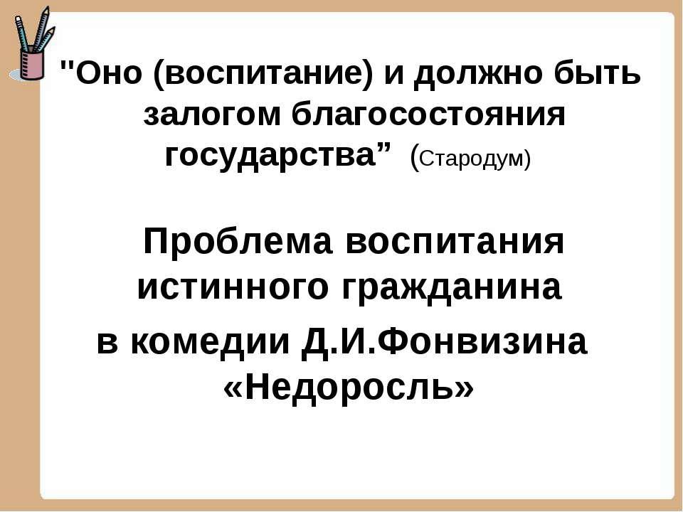 """""""Оно (воспитание) и должно быть залогом благосостояния государства"""" (Стародум..."""