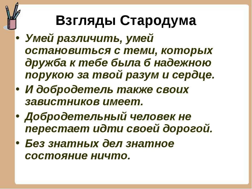 Взгляды Стародума Умей различить, умей остановиться с теми, которых дружба к ...