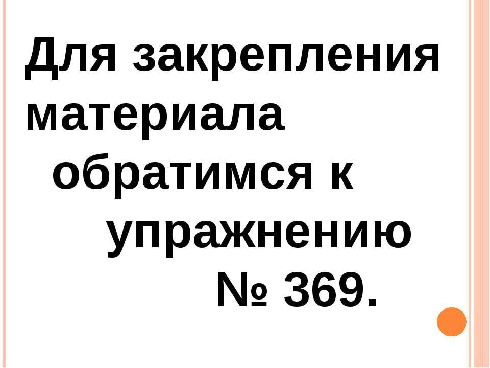Для закрепления материала обратимся к упражнению № 369.