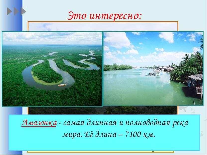 Это интересно: Амазонка - самая длинная и полноводная река мира. Её длина – 7...