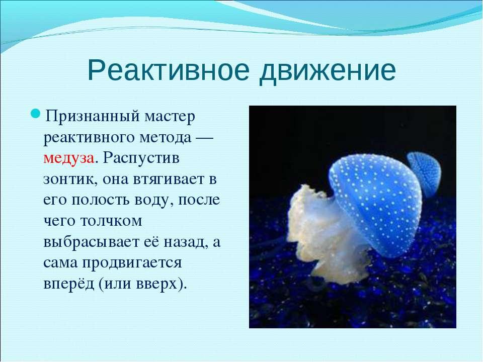 Реактивное движение Признанный мастер реактивного метода — медуза. Распустив ...