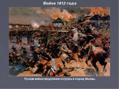 Война 1812 года Русские войска продолжали отступать в сторону Москвы.