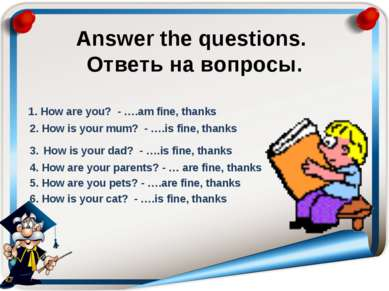 Answer the questions. Ответь на вопросы. 1. How are you? - ….am fine, thanks ...