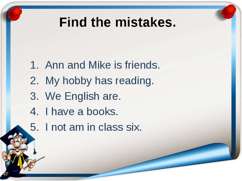 Find the mistakes. Ann and Mike is friends. My hobby has reading. We English ...