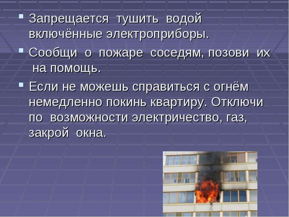 Запрещается тушить водой включённые электроприборы. Сообщи о пожаре соседям, ...