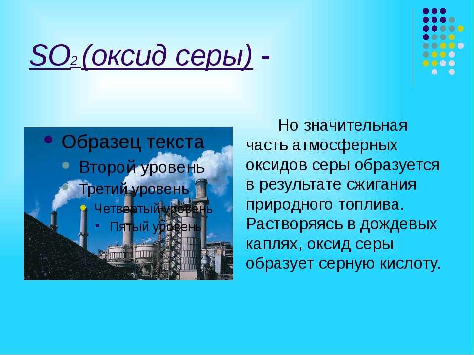 SO2 (оксид серы) - Но значительная часть атмосферных оксидов серы образуется ...