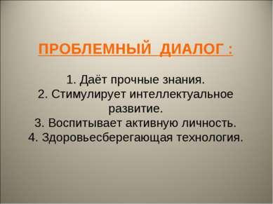 ПРОБЛЕМНЫЙ ДИАЛОГ : 1. Даёт прочные знания. 2. Стимулирует интеллектуальное р...
