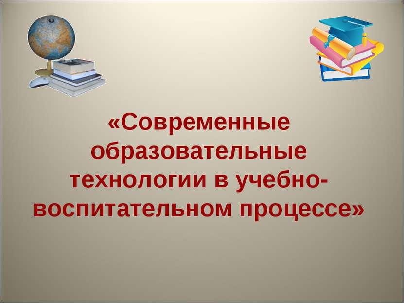 «Современные образовательные технологии в учебно-воспитательном процессе»