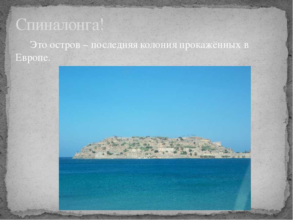 Спиналонга! Это остров – последняя колония прокажённых в Европе.