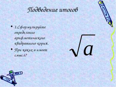 Подведение итогов 1.Сформулируйте определение арифметического квадратного кор...