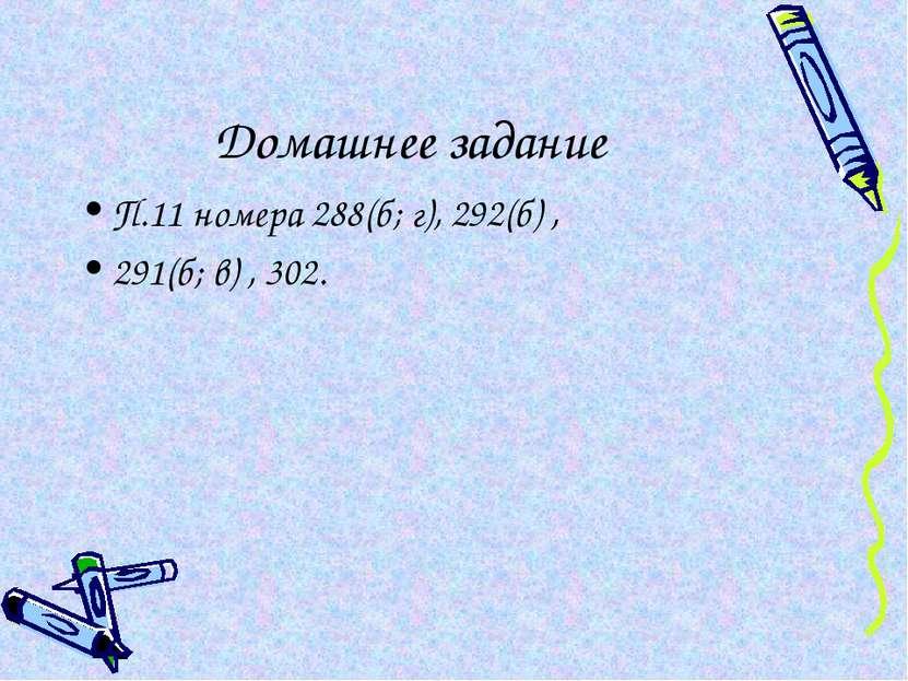 Домашнее задание П.11 номера 288(б; г), 292(б) , 291(б; в) , 302.