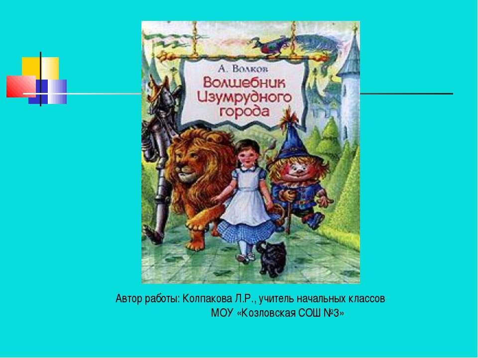 Автор работы: Колпакова Л.Р., учитель начальных классов МОУ «Козловская СОШ №3»