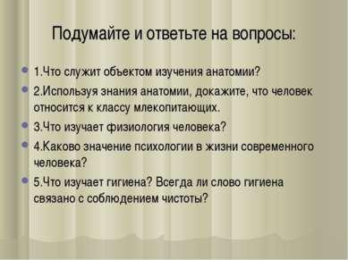 Подумайте и ответьте на вопросы: 1.Что служит объектом изучения анатомии? 2.И...