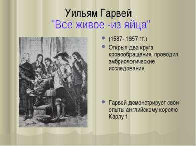 Уильям Гарвей (1587- 1657 гг.) Открыл два круга кровообращения, проводил эмбр...