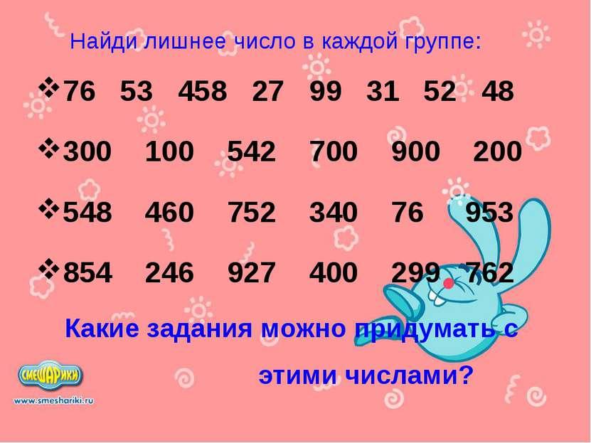 Найди лишнее число в каждой группе: 76 53 458 27 99 31 52 48 300 100 542 700 ...