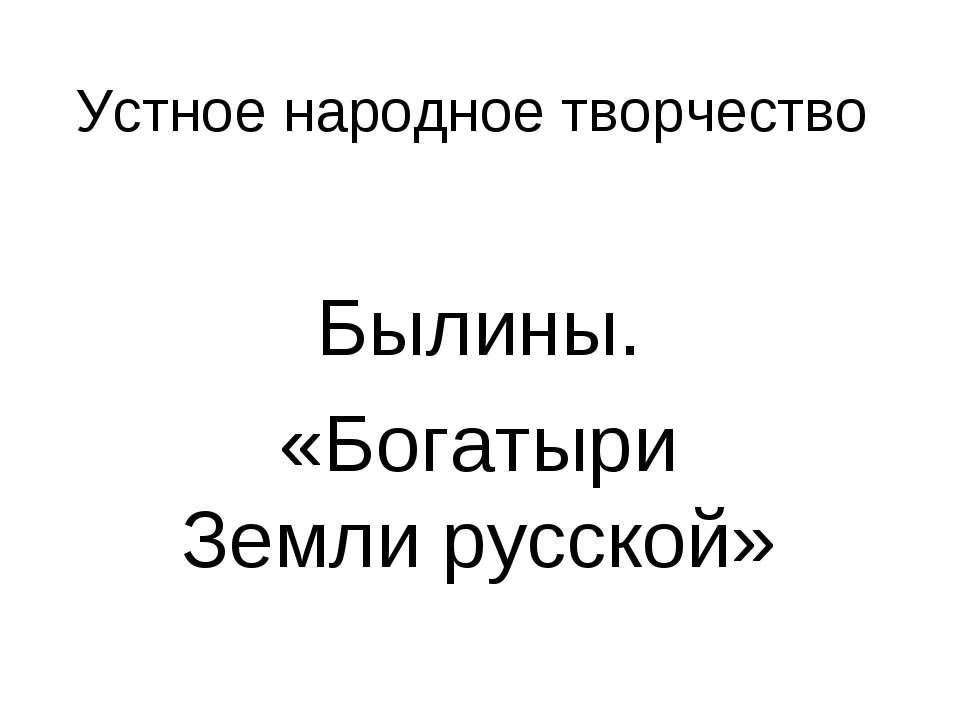 Устное народное творчество Былины. «Богатыри Земли русской»