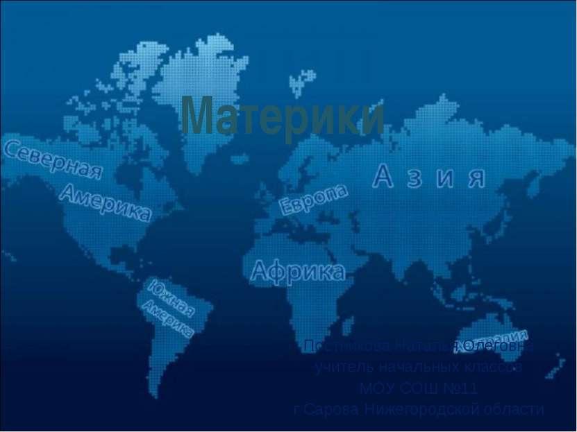 Материки Постникова Наталья Олеговна учитель начальных классов МОУ СОШ №11 г ...