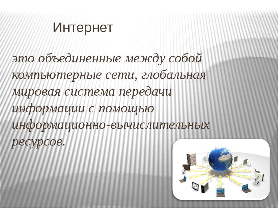 Интернет это объединенные между собой компьютерные сети, глобальная мировая с...