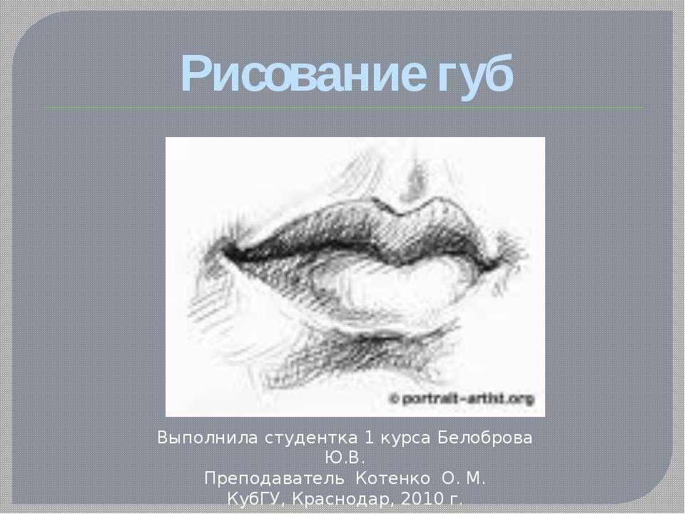 Рисование губ Выполнила студентка 1 курса Белоброва Ю.В. Преподаватель Котенк...