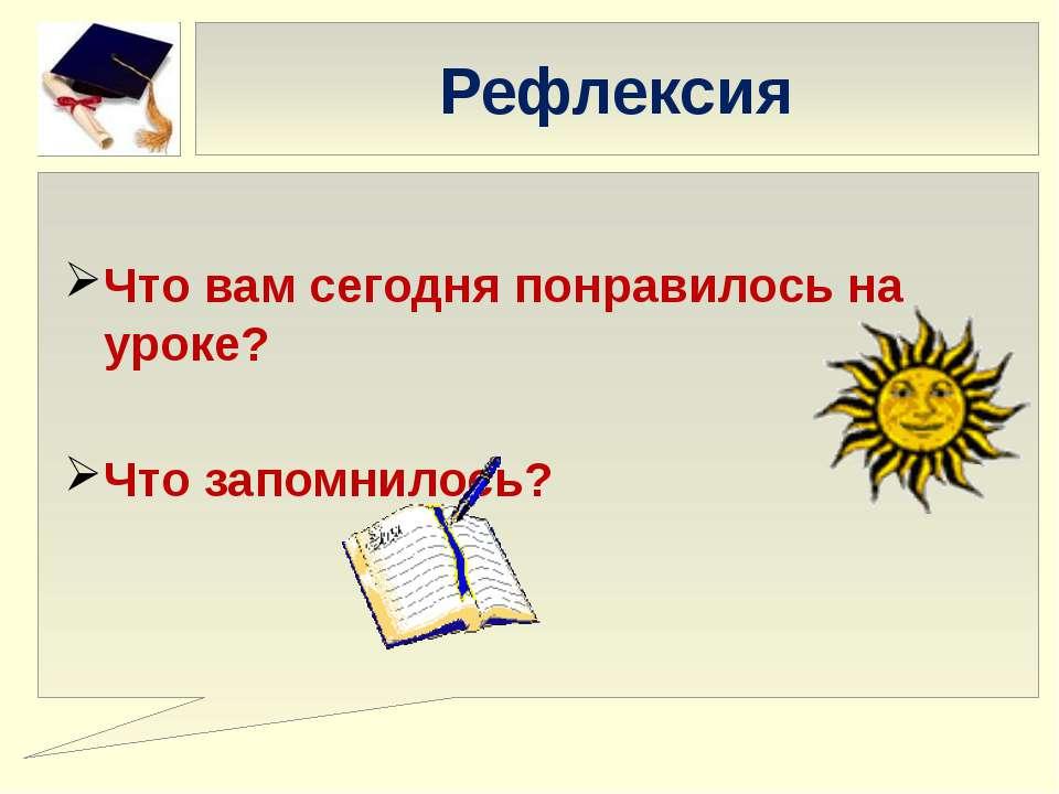 Рефлексия Что вам сегодня понравилось на уроке? Что запомнилось?