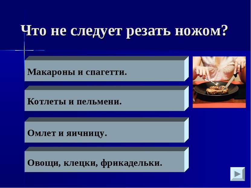 Что не следует резать ножом? Макароны и спагетти. Котлеты и пельмени. Омлет и...