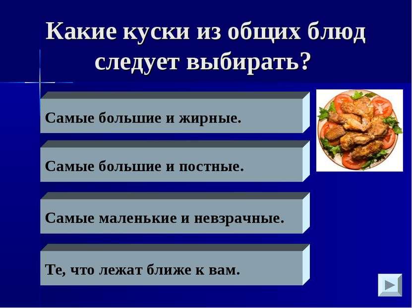 Какие куски из общих блюд следует выбирать? Самые большие и жирные. Самые бол...