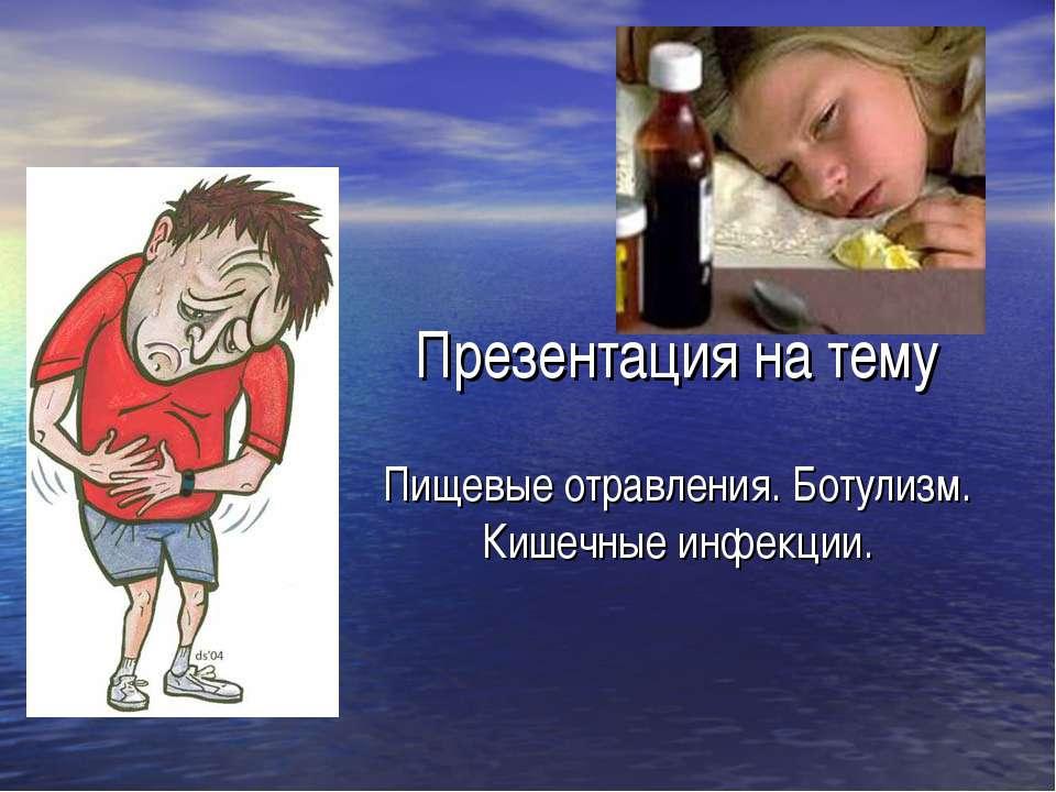 Презентация на тему Пищевые отравления. Ботулизм. Кишечные инфекции.
