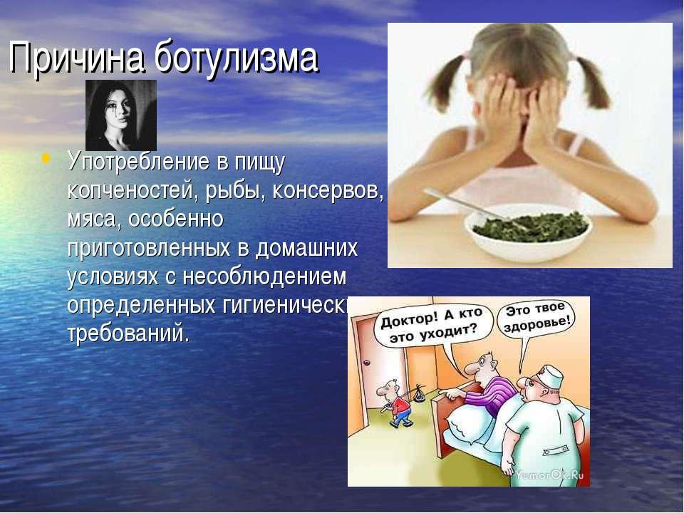 Причина ботулизма Употребление в пищу копченостей, рыбы, консервов, мяса, осо...