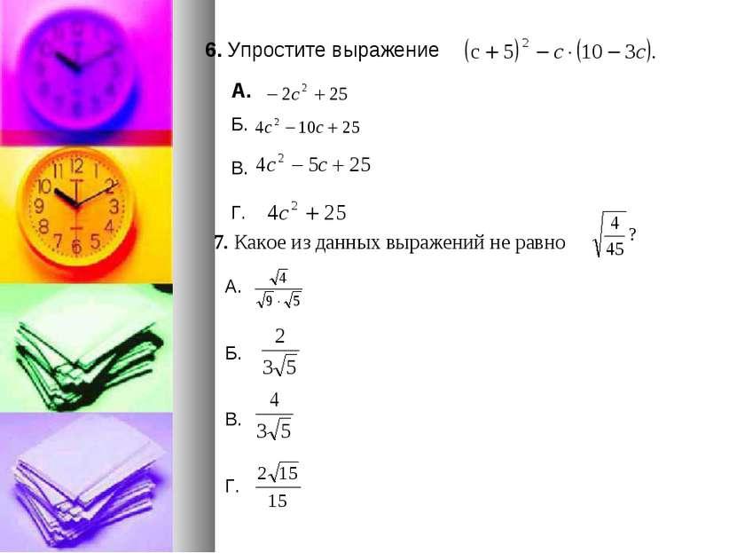 6. Упростите выражение А. 7. Какое из данных выражений не равно Б. В. Г. А. Б...
