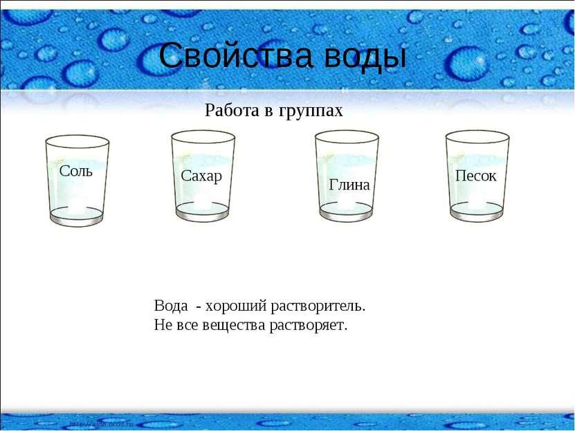 Свойства воды Работа в группах Соль Песок Глина Сахар Вода - хороший раствори...