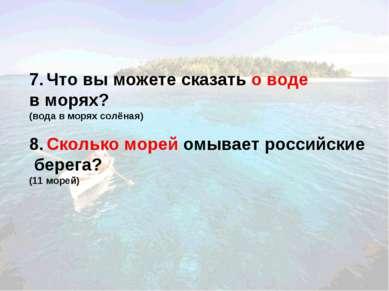 7. Что вы можете сказать о воде в морях? (вода в морях солёная) 8. Сколько мо...