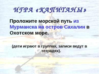 ИГРА «КАПИТАНЫ» Проложите морской путь из Мурманска на остров Сахалин в Охотс...