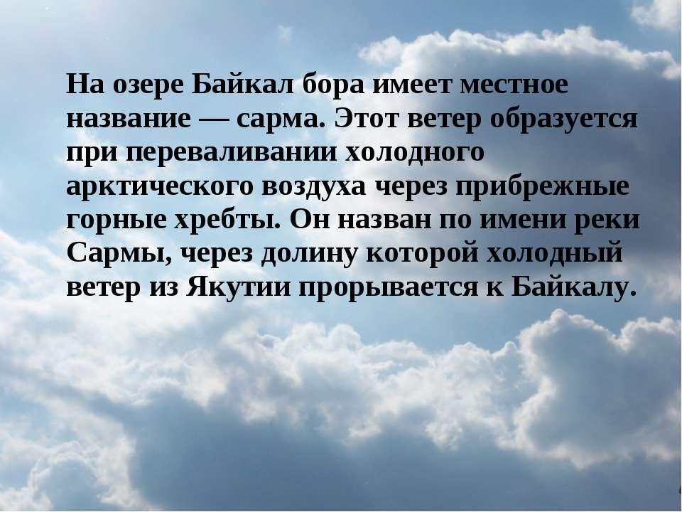 На озере Байкал бора имеет местное название — сарма. Этот ветер образуется пр...