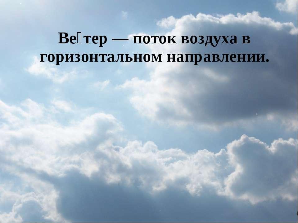 Ве тер— поток воздуха в горизонтальном направлении.