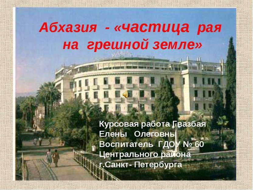 Абхазия - «частица рая на грешной земле» Курсовая работа Гвазбая Елены Олегов...