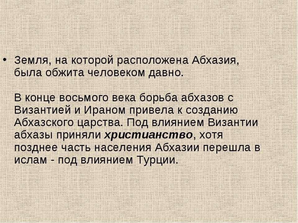 Земля, на которой расположена Абхазия, была обжита человеком давно. В конце в...