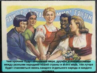 Чем прочнее будут отношения мира, дружбы и взаимопомощи между разными народам...