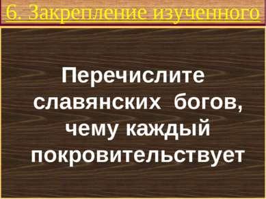 6. Закрепление изученного Перечислите славянских богов, чему каждый покровите...