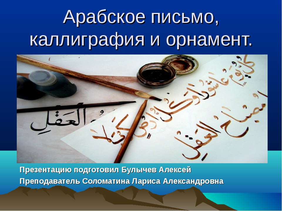 Арабское письмо, каллиграфия и орнамент. Презентацию подготовил Булычев Алекс...