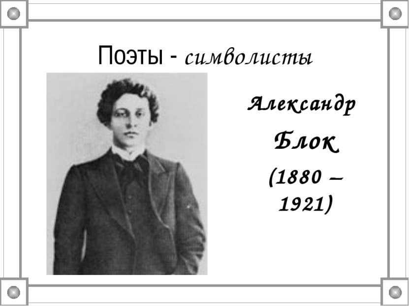 Поэты - символисты Александр Блок (1880 – 1921)