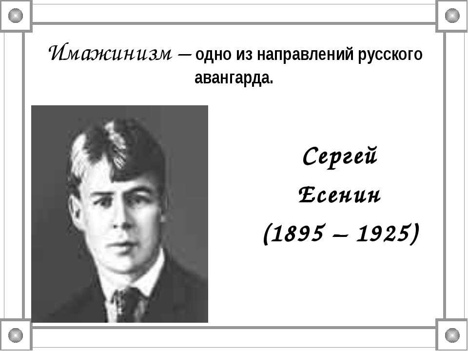 Имажинизм – одно из направлений русского авангарда. Сергей Есенин (1895 – 1925)