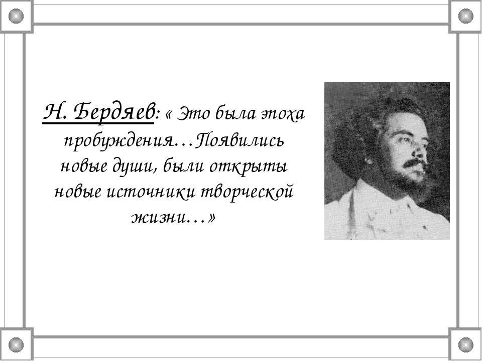Н. Бердяев: « Это была эпоха пробуждения…Появились новые души, были открыты н...
