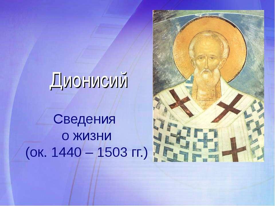 Дионисий Сведения о жизни (ок. 1440 – 1503 гг.)