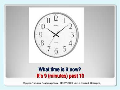 What time is it now? It's 9 (minutes) past 10 Ярцева Татьяна Владимировна МБО...