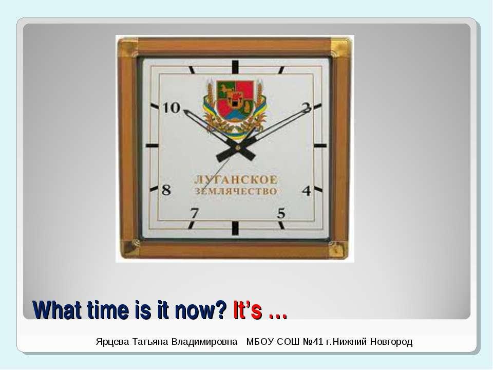 What time is it now? It's … Ярцева Татьяна Владимировна МБОУ СОШ №41 г.Нижний...