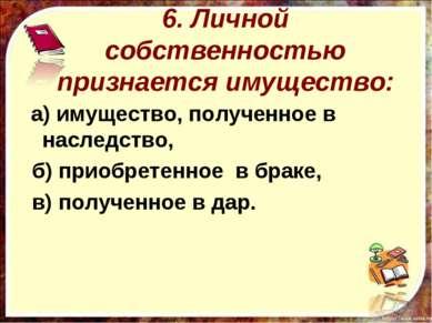 6. Личной собственностью признается имущество: а) имущество, полученное в нас...