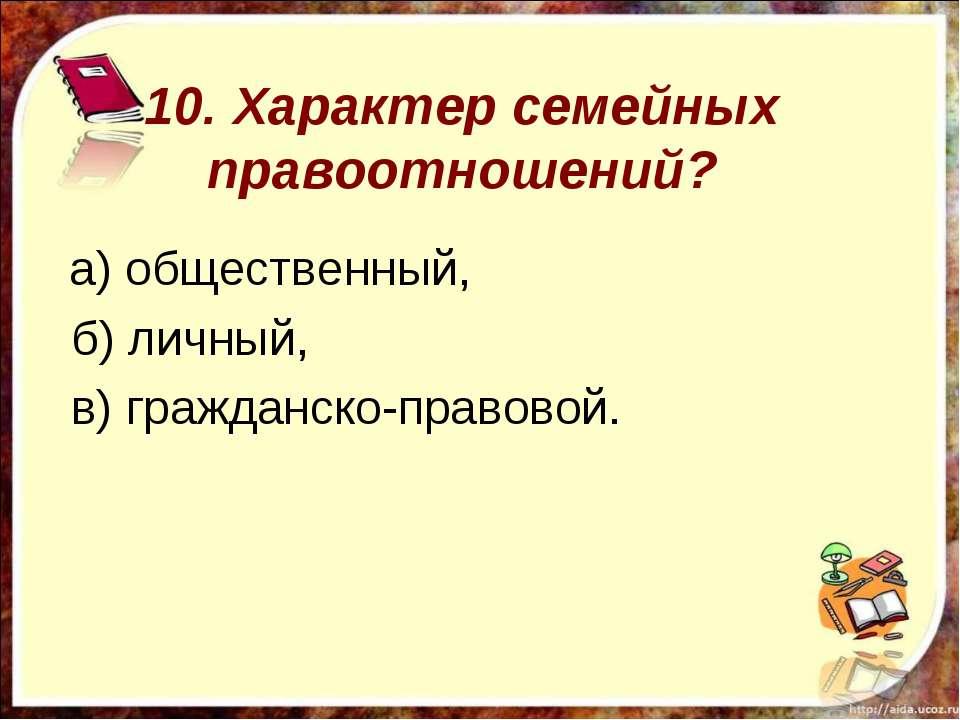10. Характер семейных правоотношений? а) общественный, б) личный, в) гражданс...