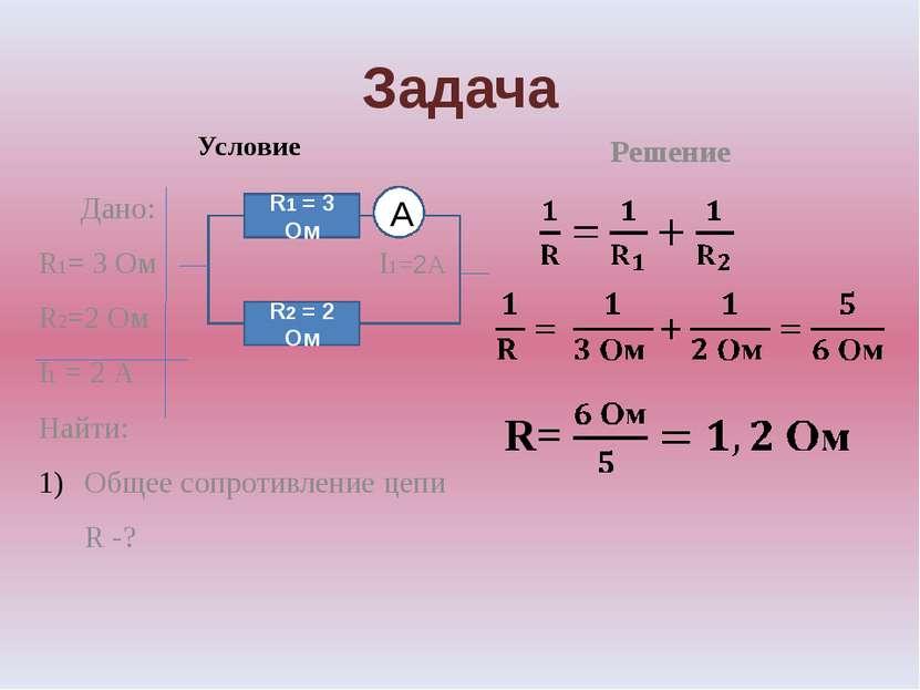 Задача Условие Дано: R1= 3 Ом I1=2А R2=2 Ом I1 = 2 А Найти: Общее сопротивлен...
