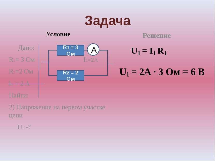 Задача Условие Дано: R1= 3 Ом I1=2А R2=2 Ом I1 = 2 А Найти: 2) Напряжение на ...
